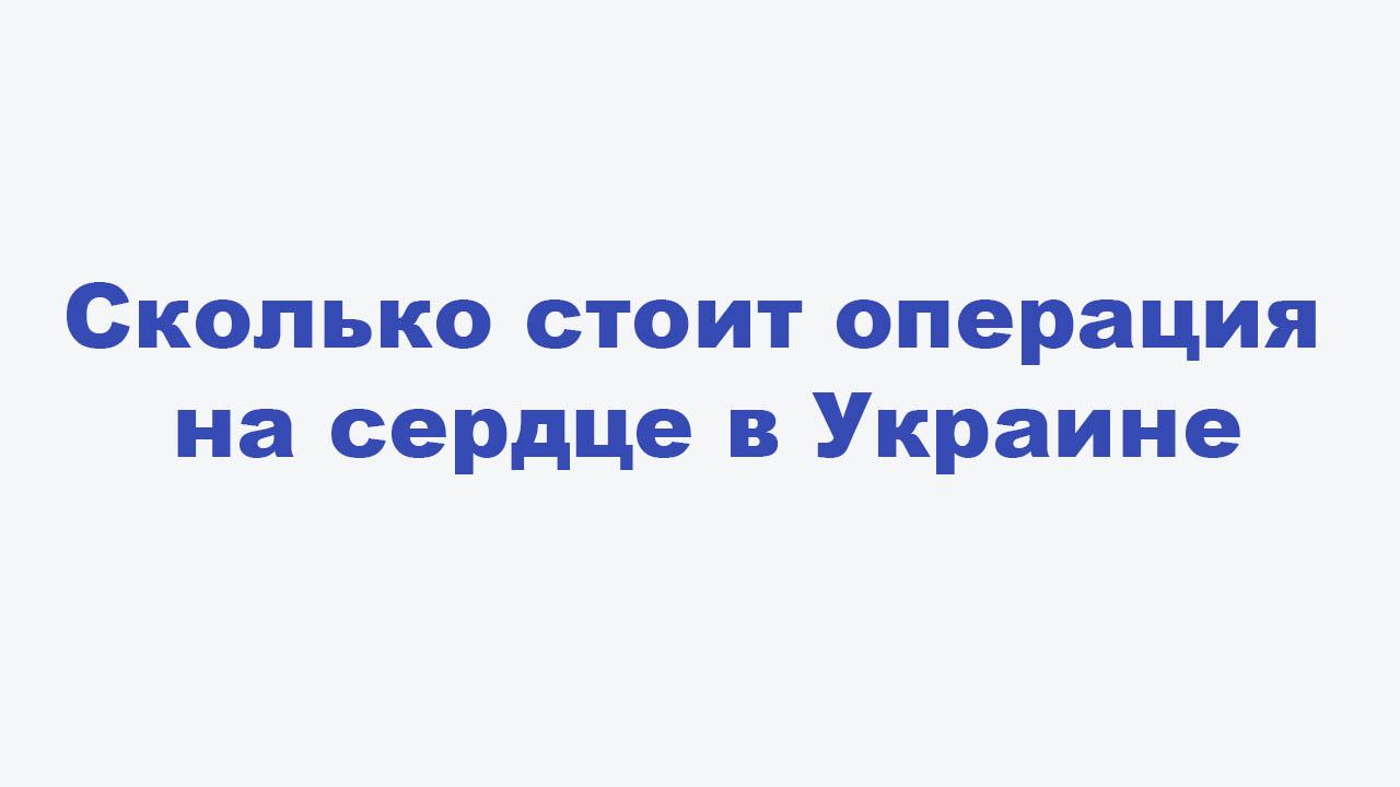 Сколько стоит операция на сердце в Украине
